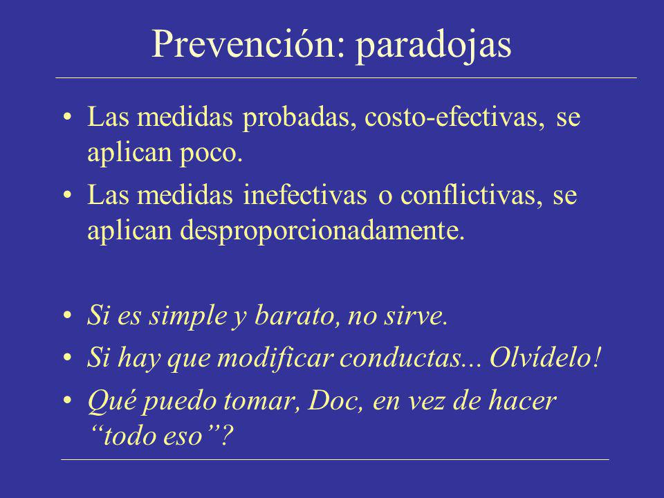 Prevención: paradojas Las medidas probadas, costo-efectivas, se aplican poco. Las medidas inefectivas o conflictivas, se aplican desproporcionadamente