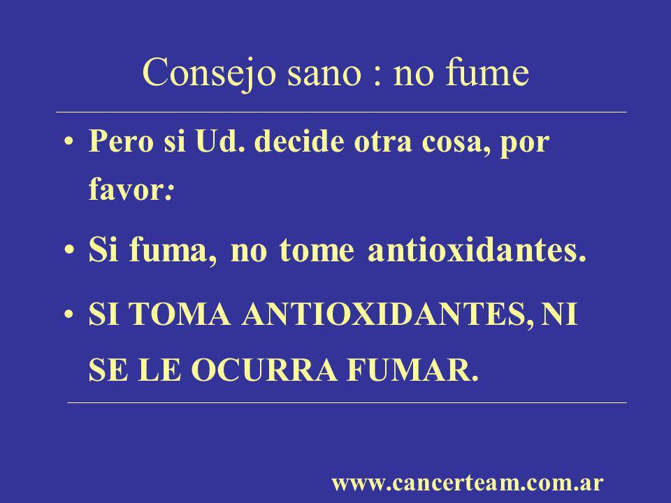 Consejo sano : no fume Pero si Ud. decide otra cosa, por favor: Si fuma, no tome antioxidantes. SI TOMA ANTIOXIDANTES, NI SE LE OCURRA FUMAR. www.canc