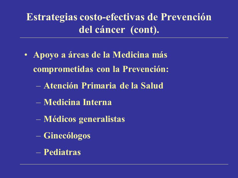 Estrategias costo-efectivas de Prevención del cáncer (cont). Apoyo a áreas de la Medicina más comprometidas con la Prevención: –Atención Primaria de l
