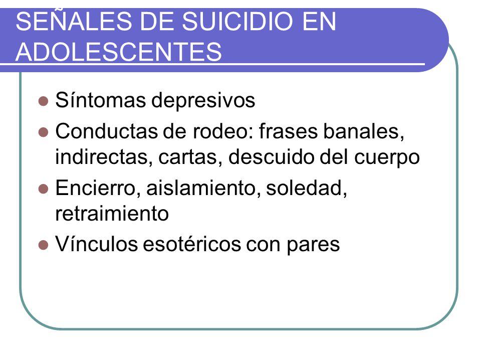 SEÑALES DE SUICIDIO EN ADOLESCENTES Síntomas depresivos Conductas de rodeo: frases banales, indirectas, cartas, descuido del cuerpo Encierro, aislamie