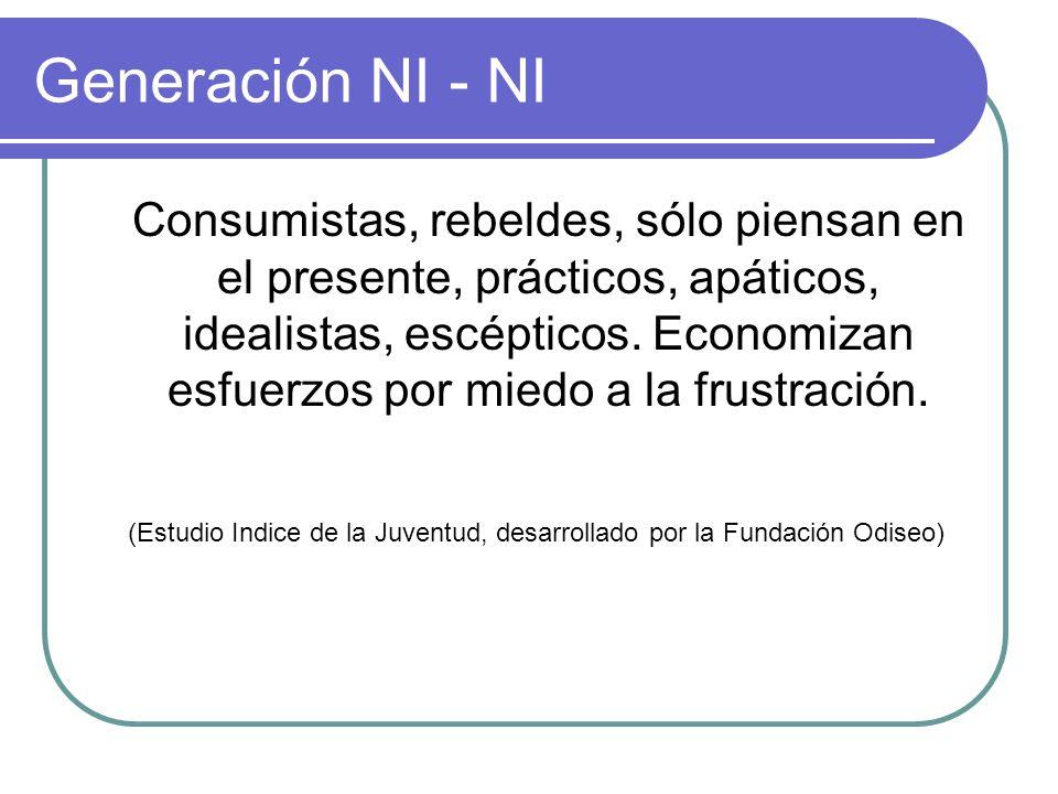 Generación NI - NI Consumistas, rebeldes, sólo piensan en el presente, prácticos, apáticos, idealistas, escépticos. Economizan esfuerzos por miedo a l