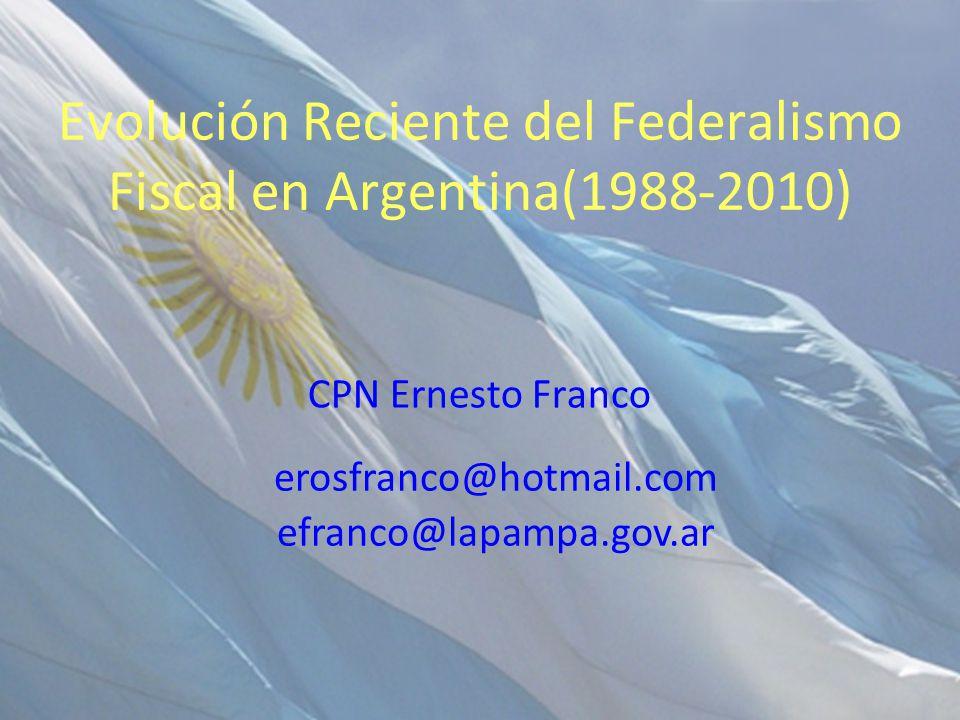 Evolución Reciente del Federalismo Fiscal en Argentina(1988-2010) CPN Ernesto Franco erosfranco@hotmail.com efranco@lapampa.gov.ar