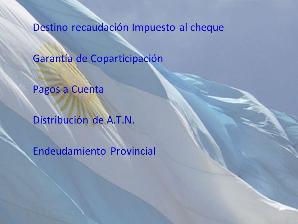 Destino recaudación Impuesto al cheque Garantía de Coparticipación Pagos a Cuenta Distribución de A.T.N. Endeudamiento Provincial