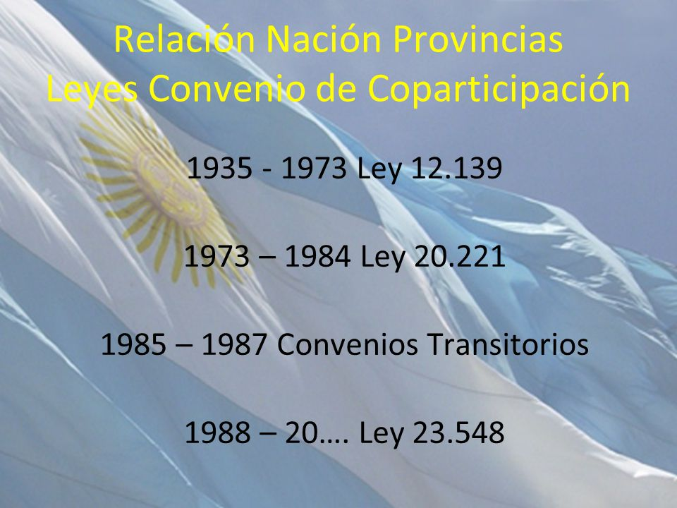 Relación Nación Provincias Leyes Convenio de Coparticipación 1935 - 1973 Ley 12.139 1973 – 1984 Ley 20.221 1985 – 1987 Convenios Transitorios 1988 – 2