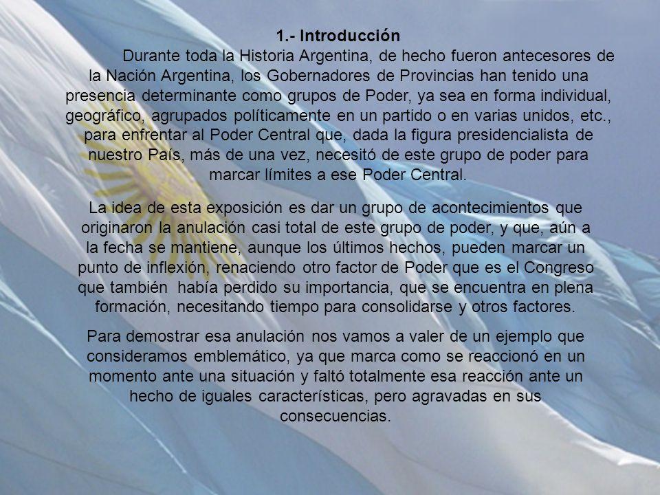 1.- Introducción Durante toda la Historia Argentina, de hecho fueron antecesores de la Nación Argentina, los Gobernadores de Provincias han tenido una presencia determinante como grupos de Poder, ya sea en forma individual, geográfico, agrupados políticamente en un partido o en varias unidos, etc., para enfrentar al Poder Central que, dada la figura presidencialista de nuestro País, más de una vez, necesitó de este grupo de poder para marcar límites a ese Poder Central.