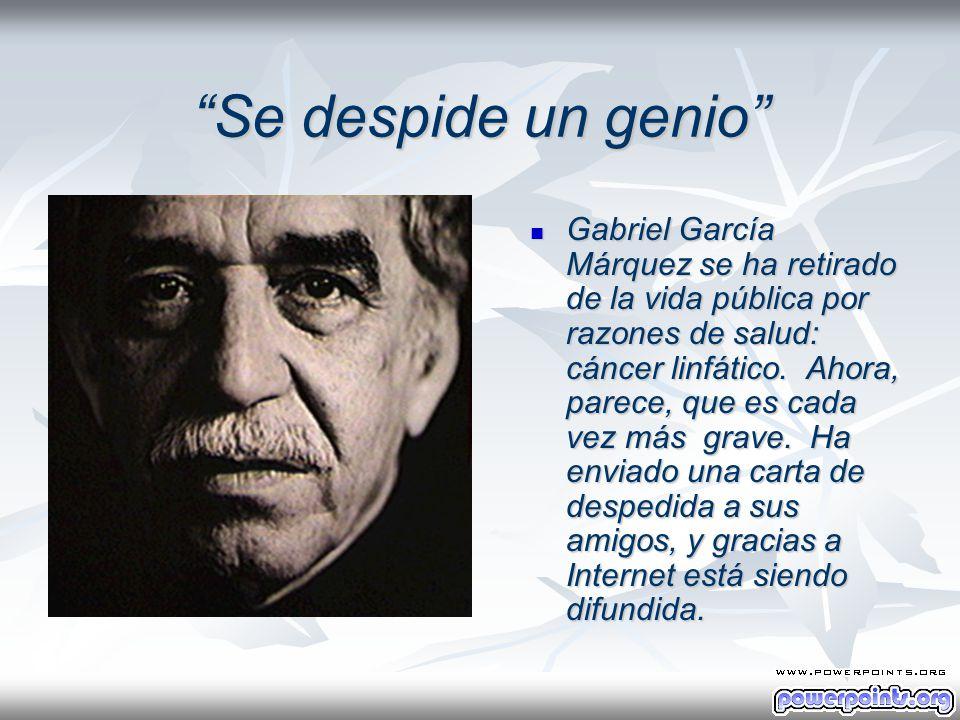 Se despide un genio Gabriel García Márquez se ha retirado de la vida pública por razones de salud: cáncer linfático. Ahora, parece, que es cada vez má