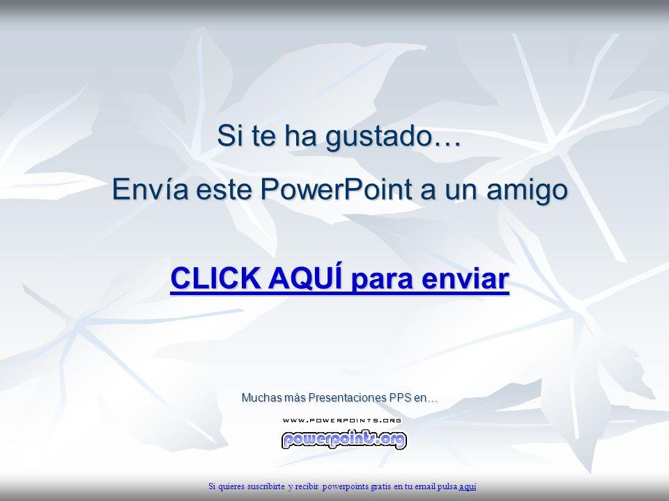 Si te ha gustado… Envía este PowerPoint a un amigo CLICK AQUÍ para enviar CLICK AQUÍ para enviar Muchas más Presentaciones PPS en… Si quieres suscribi
