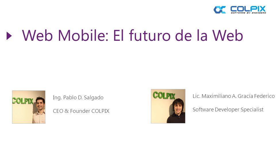 Web Mobile: El futuro de la Web Ing. Pablo D. Salgado CEO & Founder COLPIX Lic. Maximiliano A. Gracía Federico Software Developer Specialist