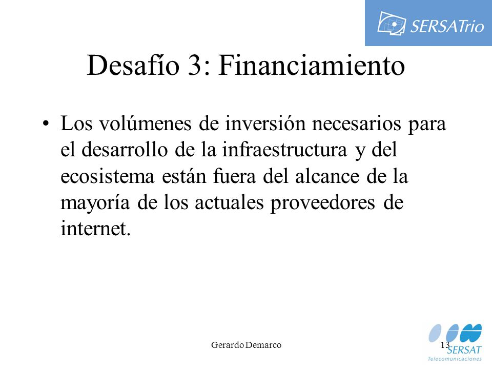 Gerardo Demarco13 Desafío 3: Financiamiento Los volúmenes de inversión necesarios para el desarrollo de la infraestructura y del ecosistema están fuera del alcance de la mayoría de los actuales proveedores de internet.