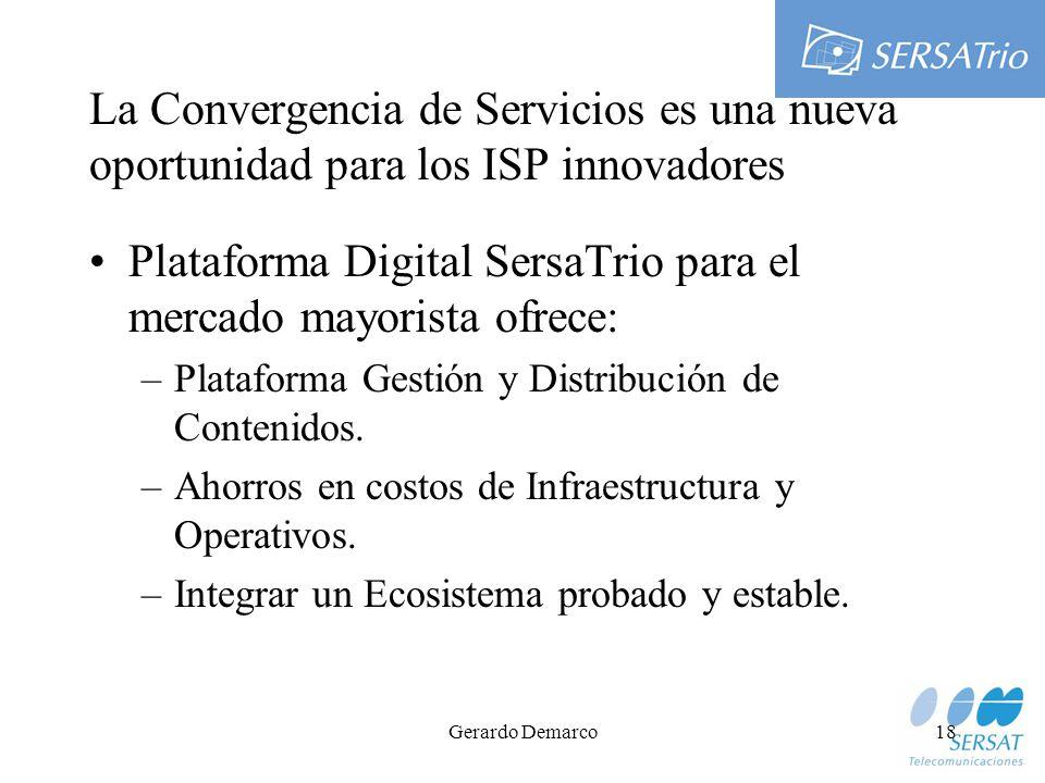 Gerardo Demarco18 La Convergencia de Servicios es una nueva oportunidad para los ISP innovadores Plataforma Digital SersaTrio para el mercado mayorista ofrece: –Plataforma Gestión y Distribución de Contenidos.