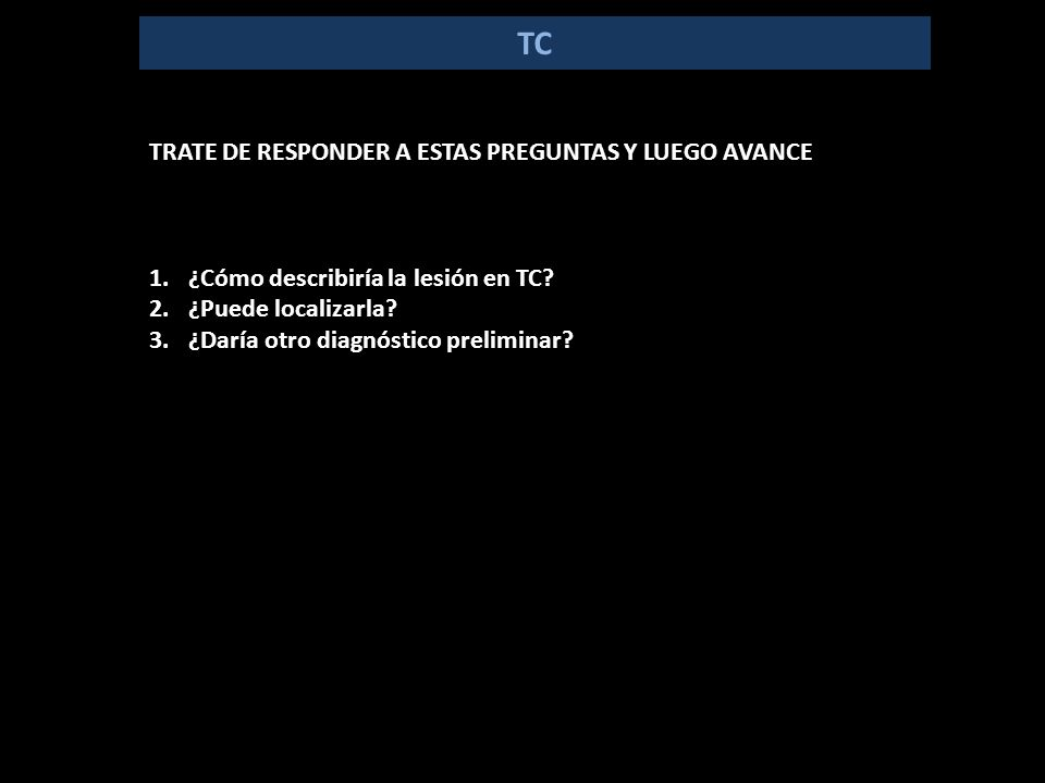 TC TRATE DE RESPONDER A ESTAS PREGUNTAS Y LUEGO AVANCE 1.¿Cómo describiría la lesión en TC.