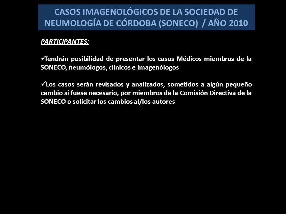 CASOS IMAGENOLÓGICOS DE LA SOCIEDAD DE NEUMOLOGÍA DE CÓRDOBA (SONECO) / AÑO 2010 PARTICIPANTES: Tendrán posibilidad de presentar los casos Médicos miembros de la SONECO, neumólogos, clínicos e imagenólogos Los casos serán revisados y analizados, sometidos a algún pequeño cambio si fuese necesario, por miembros de la Comisión Directiva de la SONECO o solicitar los cambios al/los autores