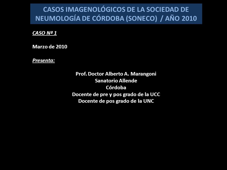 CASOS IMAGENOLÓGICOS DE LA SOCIEDAD DE NEUMOLOGÍA DE CÓRDOBA (SONECO) / AÑO 2010 CASO Nº 1 Marzo de 2010 Presenta: Prof.