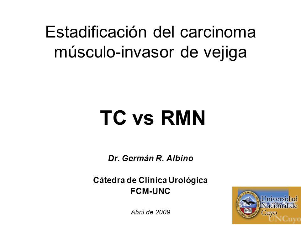 Estadificación del carcinoma músculo-invasor de vejiga TC vs RMN Dr. Germán R. Albino Cátedra de Clínica Urológica FCM-UNC Abril de 2009