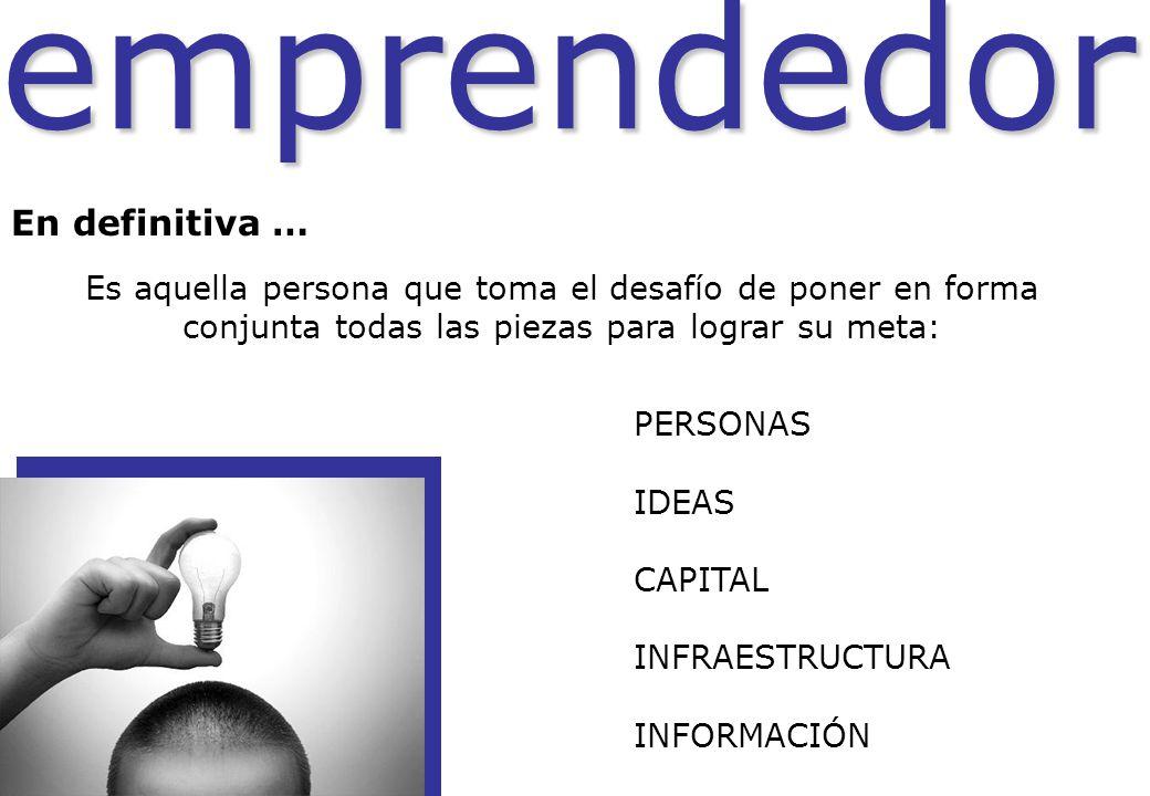 emprendedor Es aquella persona que toma el desafío de poner en forma conjunta todas las piezas para lograr su meta: PERSONAS IDEAS CAPITAL INFRAESTRUC