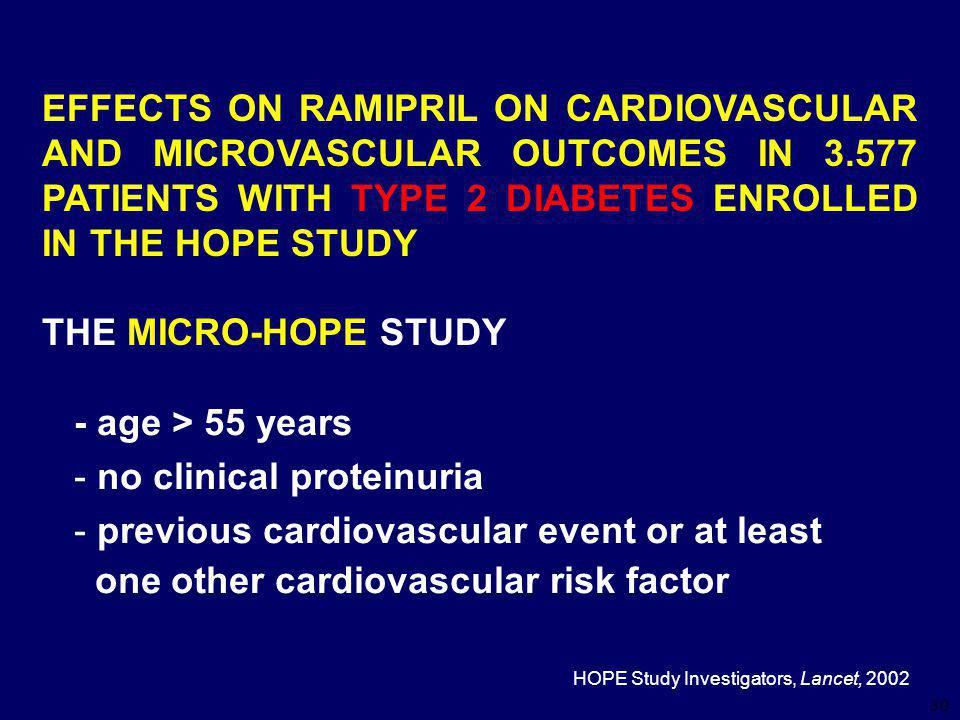 30 EFFECTS ON RAMIPRIL ON CARDIOVASCULAR AND MICROVASCULAR OUTCOMES IN 3.577 PATIENTS WITH TYPE 2 DIABETES ENROLLED IN THE HOPE STUDY THE MICRO-HOPE STUDY - age > 55 years - no clinical proteinuria - previous cardiovascular event or at least one other cardiovascular risk factor HOPE Study Investigators, Lancet, 2002