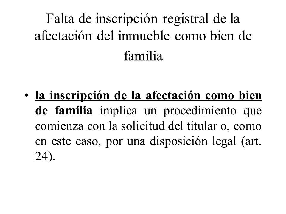 Falta de inscripción registral de la afectación del inmueble como bien de familia la inscripción de la afectación como bien de familia implica un procedimiento que comienza con la solicitud del titular o, como en este caso, por una disposición legal (art.