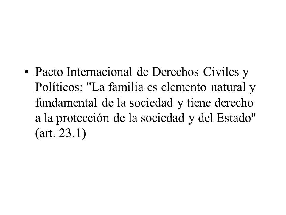 Pacto Internacional de Derechos Civiles y Políticos: La familia es elemento natural y fundamental de la sociedad y tiene derecho a la protección de la sociedad y del Estado (art.