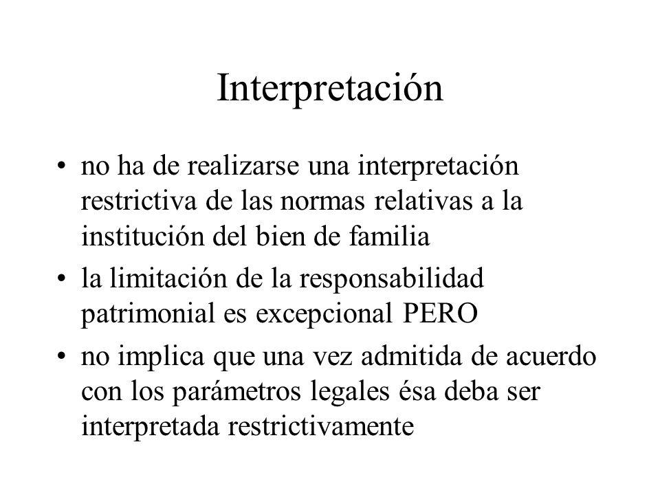 Interpretación no ha de realizarse una interpretación restrictiva de las normas relativas a la institución del bien de familia la limitación de la responsabilidad patrimonial es excepcional PERO no implica que una vez admitida de acuerdo con los parámetros legales ésa deba ser interpretada restrictivamente
