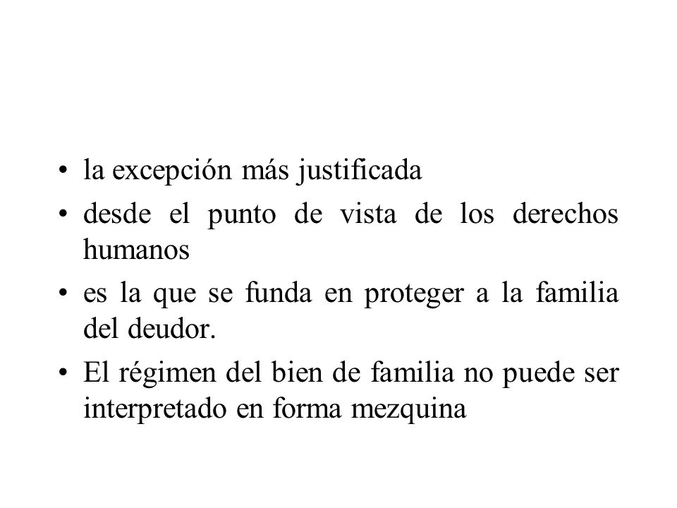 la excepción más justificada desde el punto de vista de los derechos humanos es la que se funda en proteger a la familia del deudor. El régimen del bi