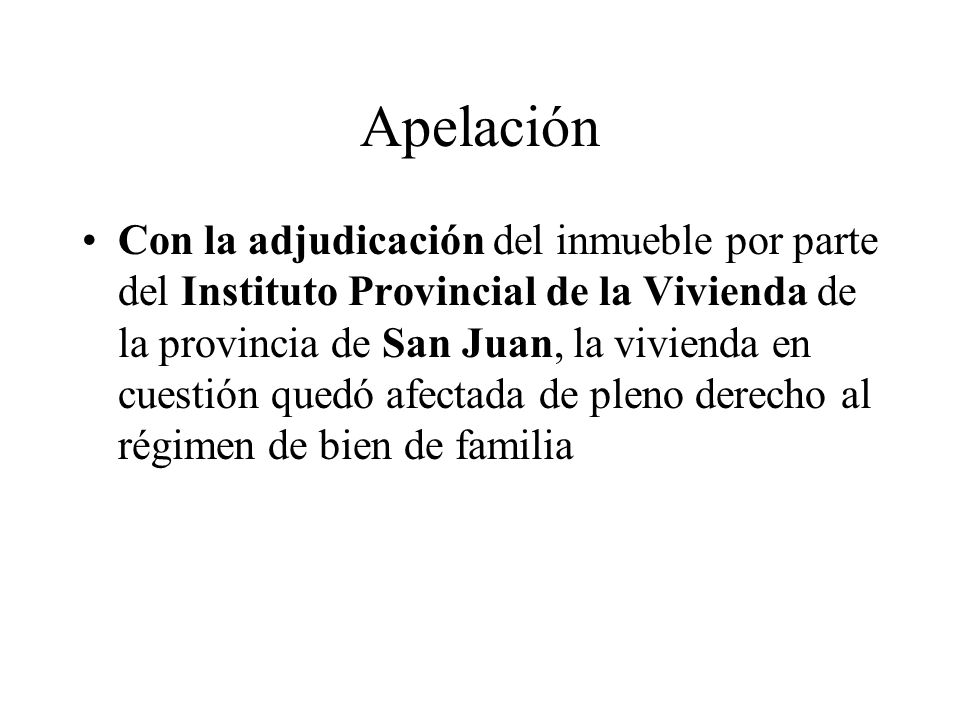 Apelación Con la adjudicación del inmueble por parte del Instituto Provincial de la Vivienda de la provincia de San Juan, la vivienda en cuestión quedó afectada de pleno derecho al régimen de bien de familia