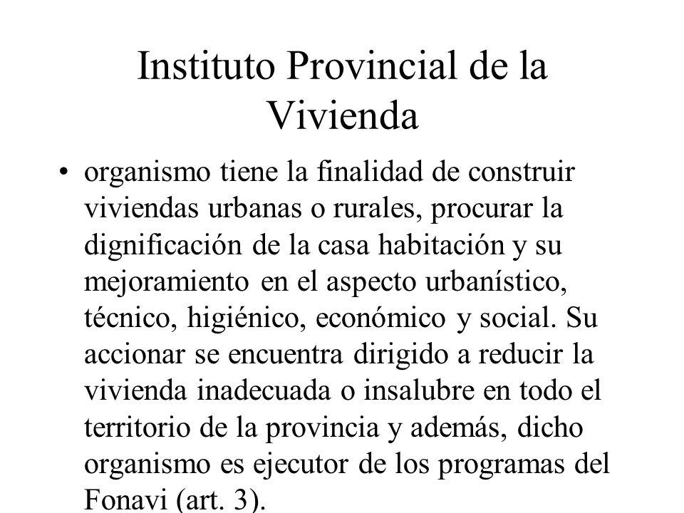 Instituto Provincial de la Vivienda organismo tiene la finalidad de construir viviendas urbanas o rurales, procurar la dignificación de la casa habitación y su mejoramiento en el aspecto urbanístico, técnico, higiénico, económico y social.