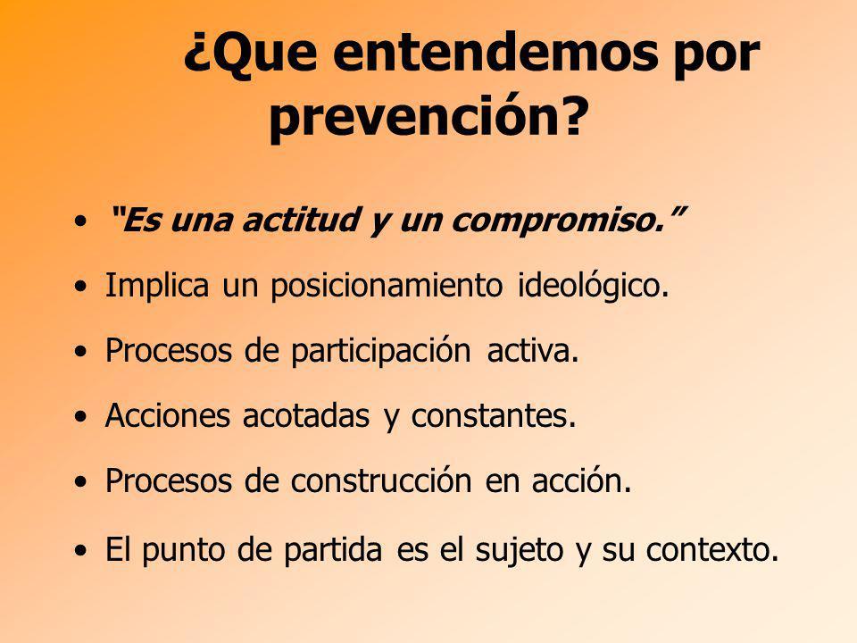 ¿Que entendemos por prevención? Es una actitud y un compromiso. Implica un posicionamiento ideológico. Procesos de participación activa. Acciones acot