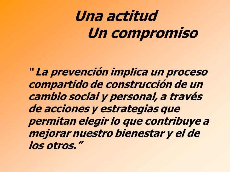 Una actitud Un compromiso La prevención implica un proceso compartido de construcción de un cambio social y personal, a través de acciones y estrategi