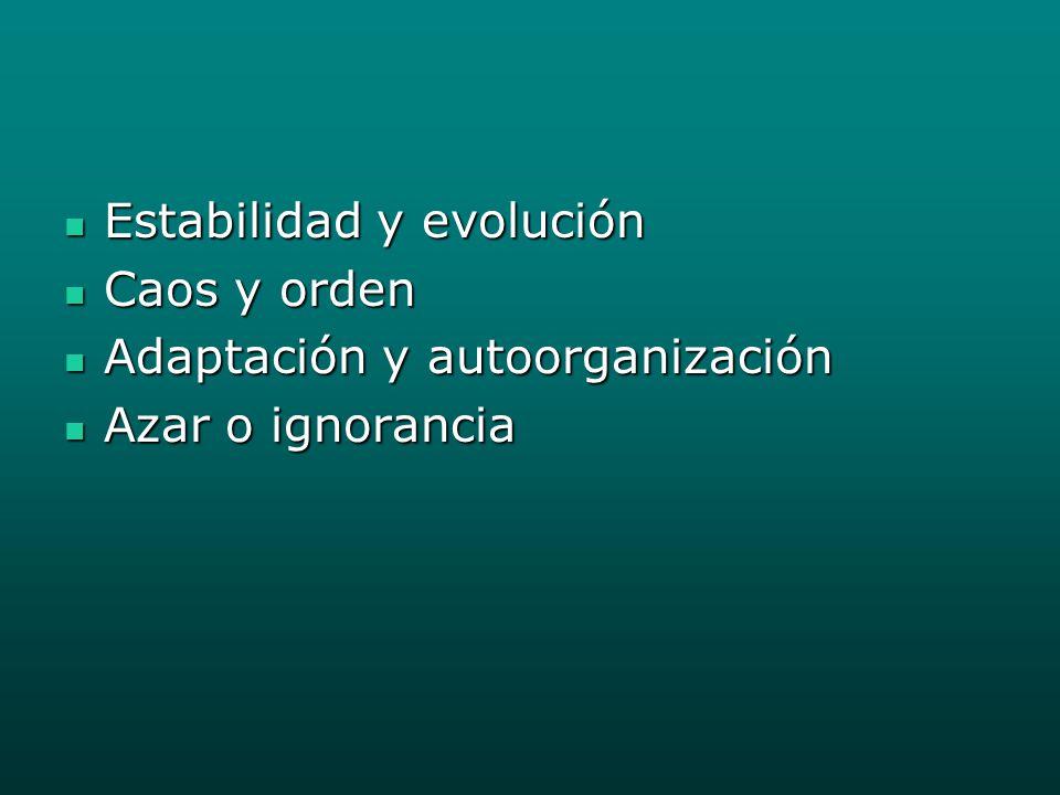 Estabilidad y evolución Estabilidad y evolución Caos y orden Caos y orden Adaptación y autoorganización Adaptación y autoorganización Azar o ignorancia Azar o ignorancia