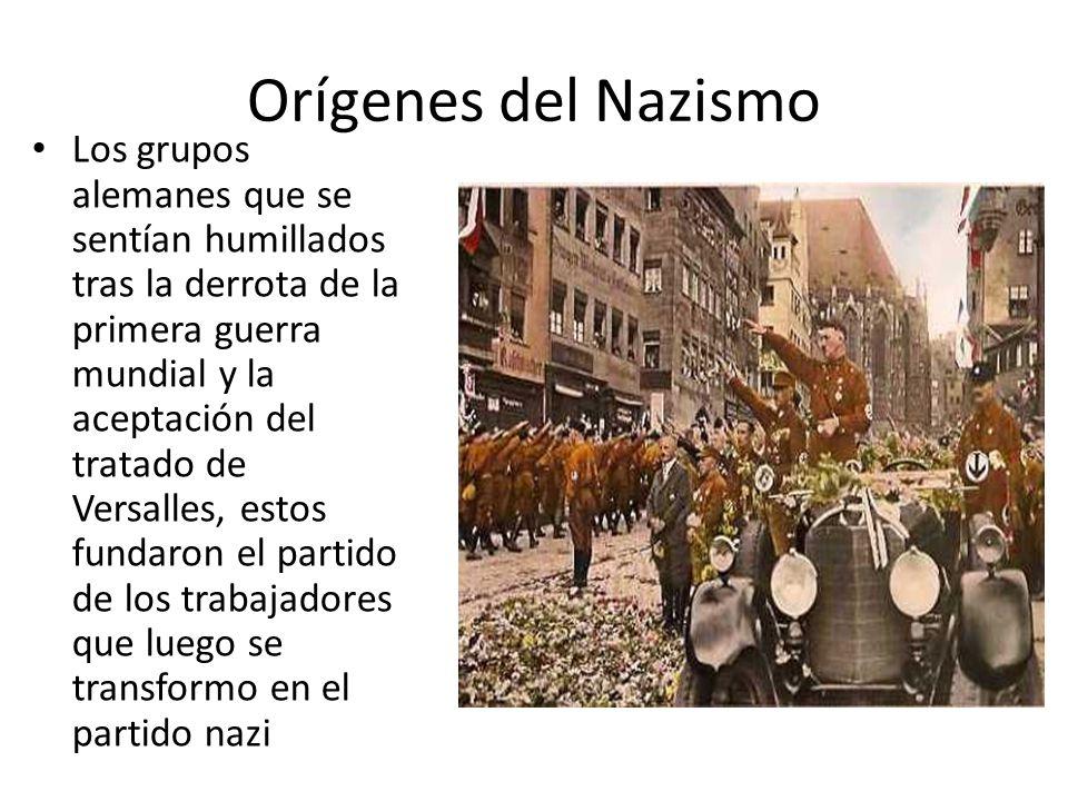 Orígenes del Nazismo Los grupos alemanes que se sentían humillados tras la derrota de la primera guerra mundial y la aceptación del tratado de Versalles, estos fundaron el partido de los trabajadores que luego se transformo en el partido nazi