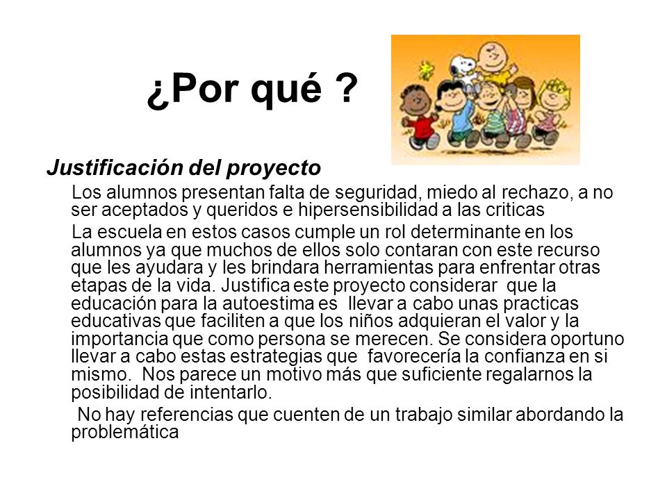 ¿Por qué ? Justificación del proyecto Los alumnos presentan falta de seguridad, miedo al rechazo, a no ser aceptados y queridos e hipersensibilidad a