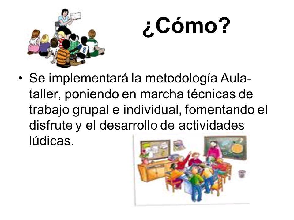 ¿Cómo? Se implementará la metodología Aula- taller, poniendo en marcha técnicas de trabajo grupal e individual, fomentando el disfrute y el desarrollo