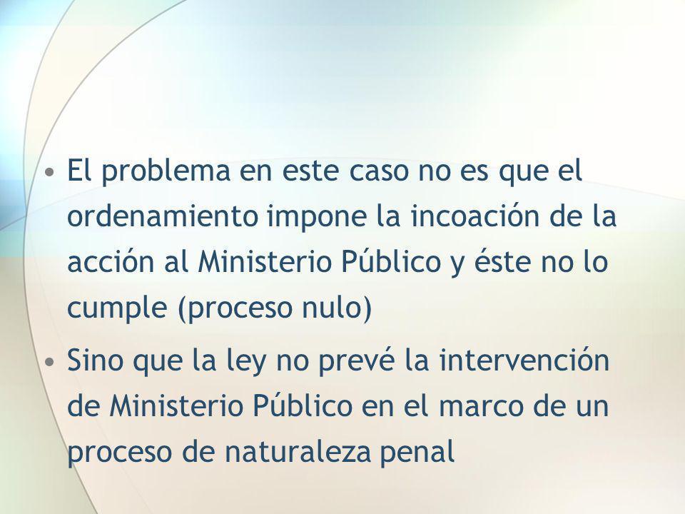 El problema en este caso no es que el ordenamiento impone la incoación de la acción al Ministerio Público y éste no lo cumple (proceso nulo) Sino que