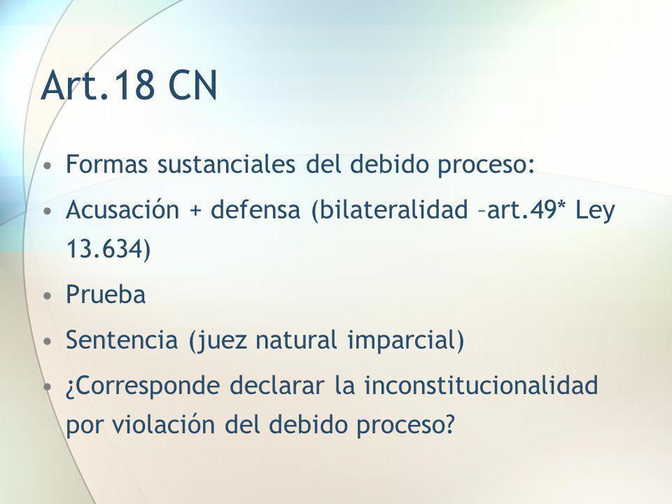 Art.18 CN Formas sustanciales del debido proceso: Acusación + defensa (bilateralidad –art.49* Ley 13.634) Prueba Sentencia (juez natural imparcial) ¿C