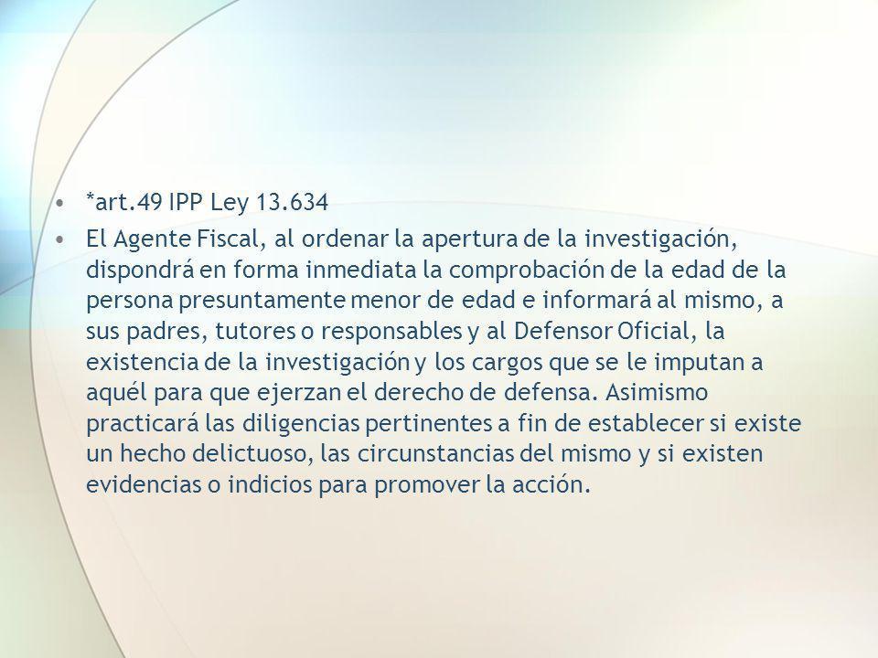 *art.49 IPP Ley 13.634 El Agente Fiscal, al ordenar la apertura de la investigación, dispondrá en forma inmediata la comprobación de la edad de la per