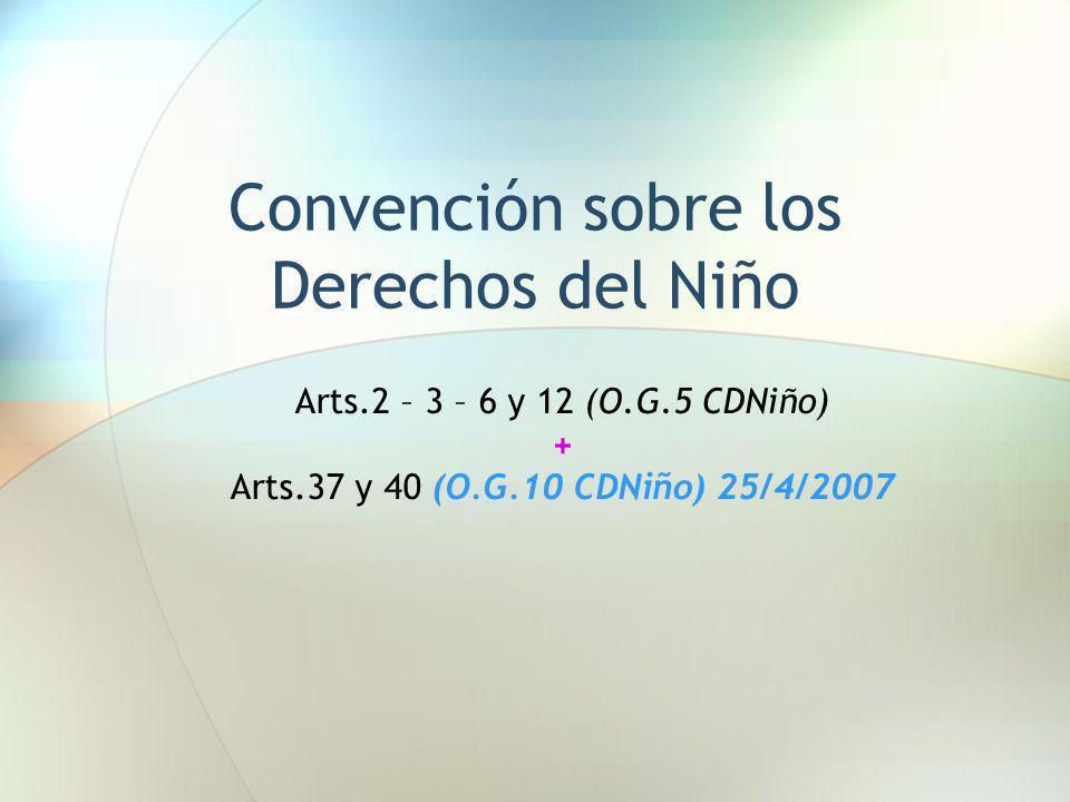 Convención sobre los Derechos del Niño Arts.2 – 3 – 6 y 12 (O.G.5 CDNiño) + Arts.37 y 40 (O.G.10 CDNiño) 25/4/2007