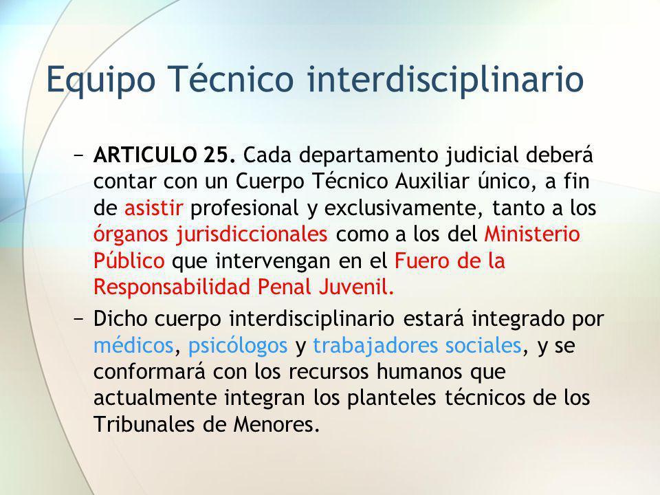 Equipo Técnico interdisciplinario ARTICULO 25. Cada departamento judicial deberá contar con un Cuerpo Técnico Auxiliar único, a fin de asistir profesi