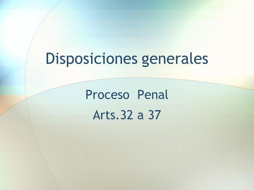 Disposiciones generales Proceso Penal Arts.32 a 37