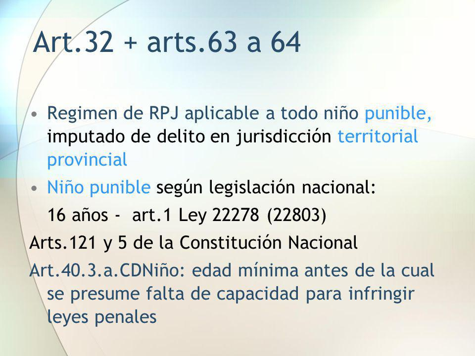 Art.32 + arts.63 a 64 Regimen de RPJ aplicable a todo niño punible, imputado de delito en jurisdicción territorial provincial Niño punible según legis