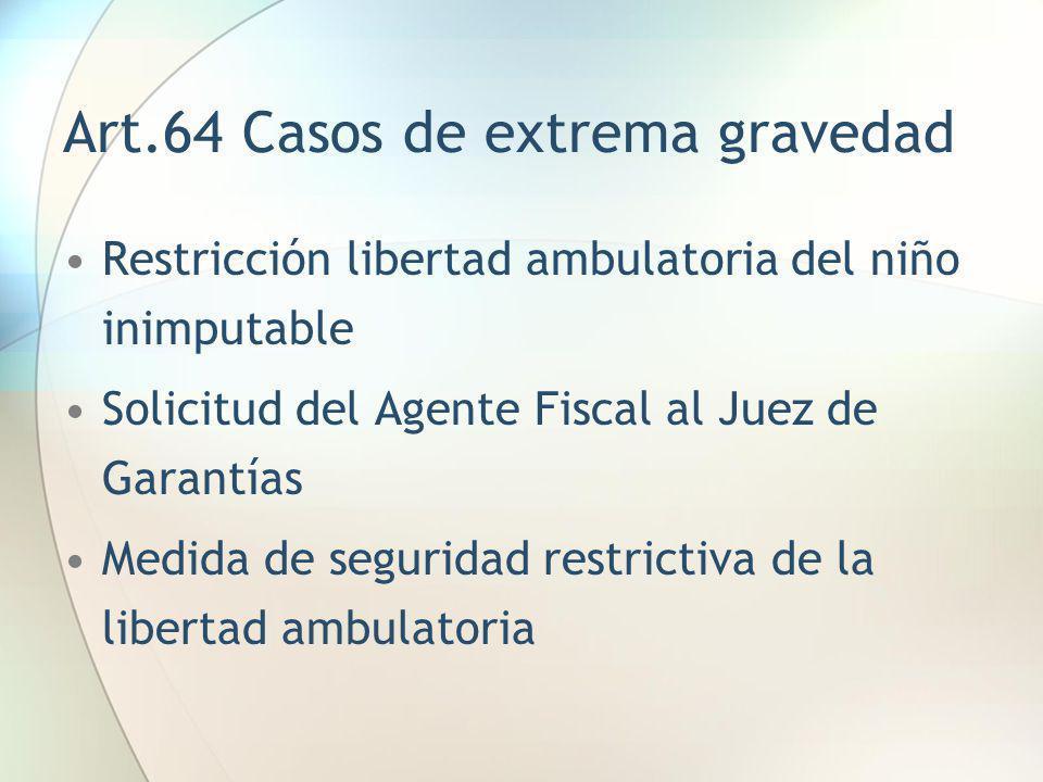 Art.64 Casos de extrema gravedad Restricción libertad ambulatoria del niño inimputable Solicitud del Agente Fiscal al Juez de Garantías Medida de segu