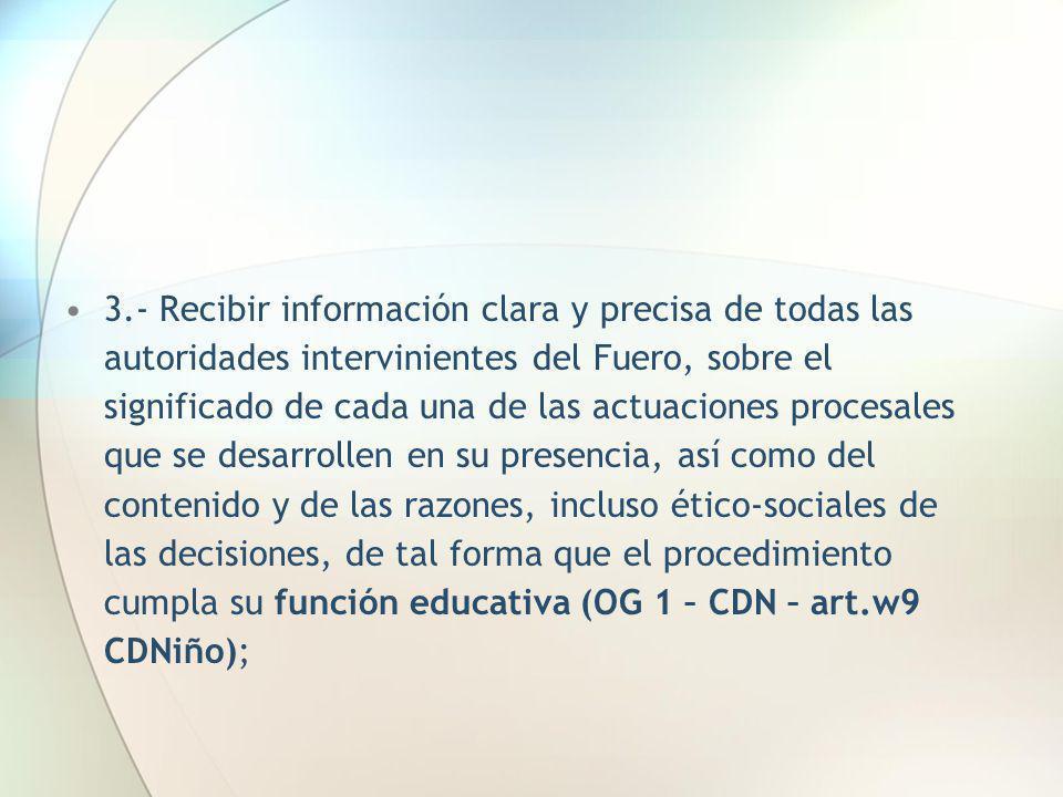 3.- Recibir información clara y precisa de todas las autoridades intervinientes del Fuero, sobre el significado de cada una de las actuaciones procesa