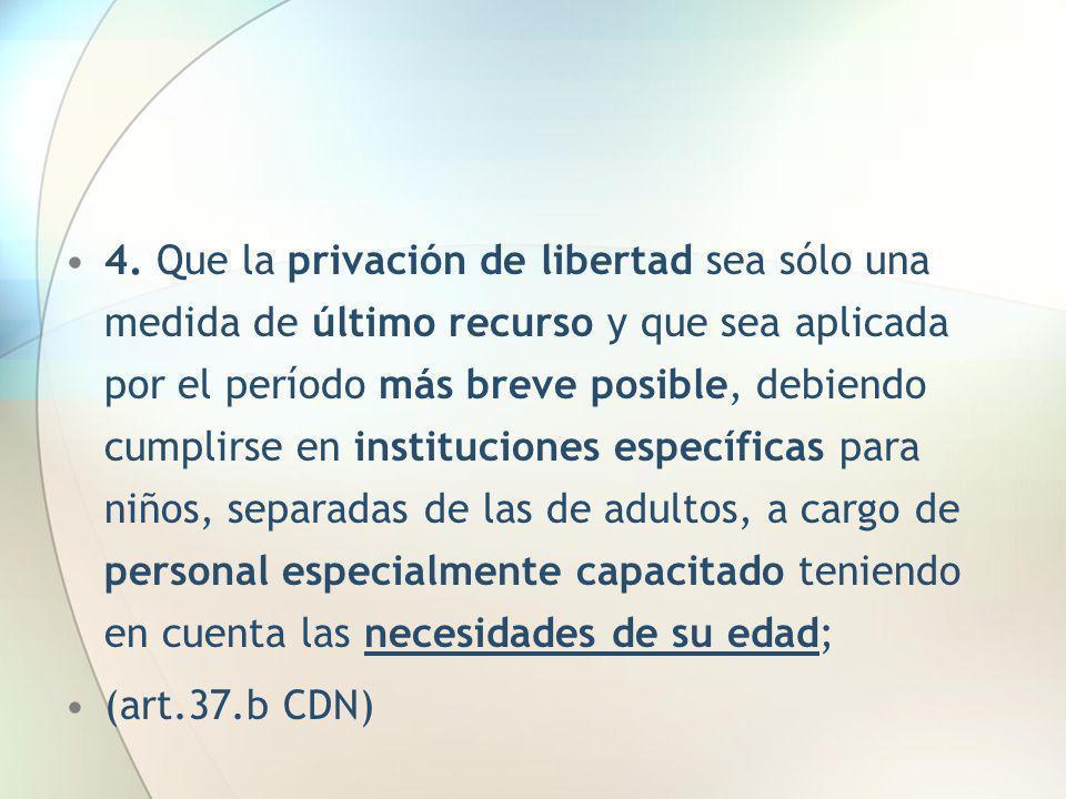 4. Que la privación de libertad sea sólo una medida de último recurso y que sea aplicada por el período más breve posible, debiendo cumplirse en insti