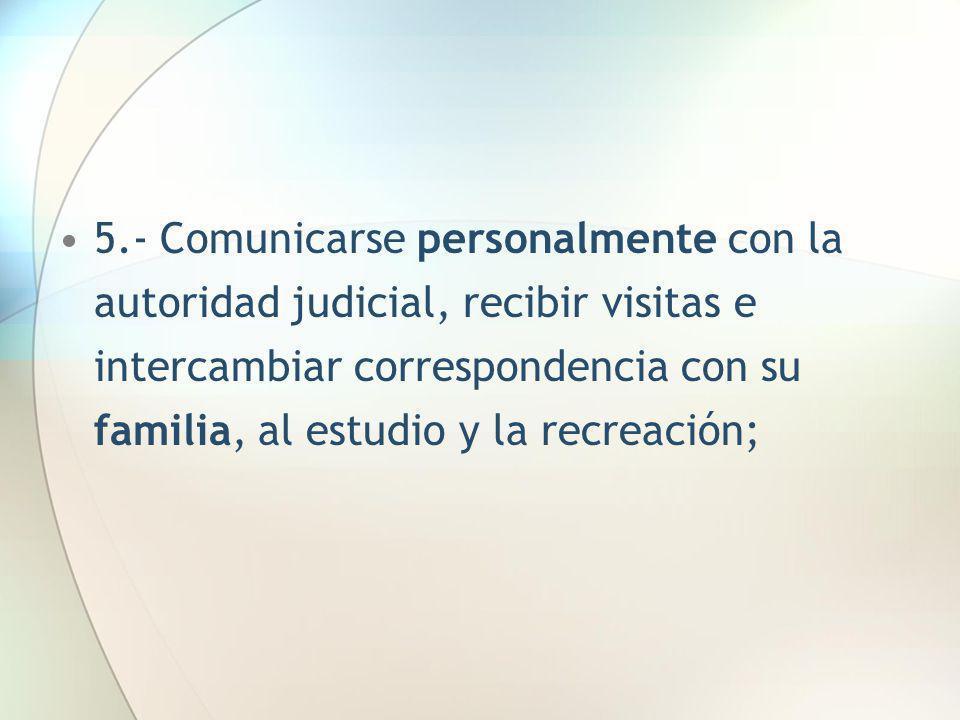 5.- Comunicarse personalmente con la autoridad judicial, recibir visitas e intercambiar correspondencia con su familia, al estudio y la recreación;