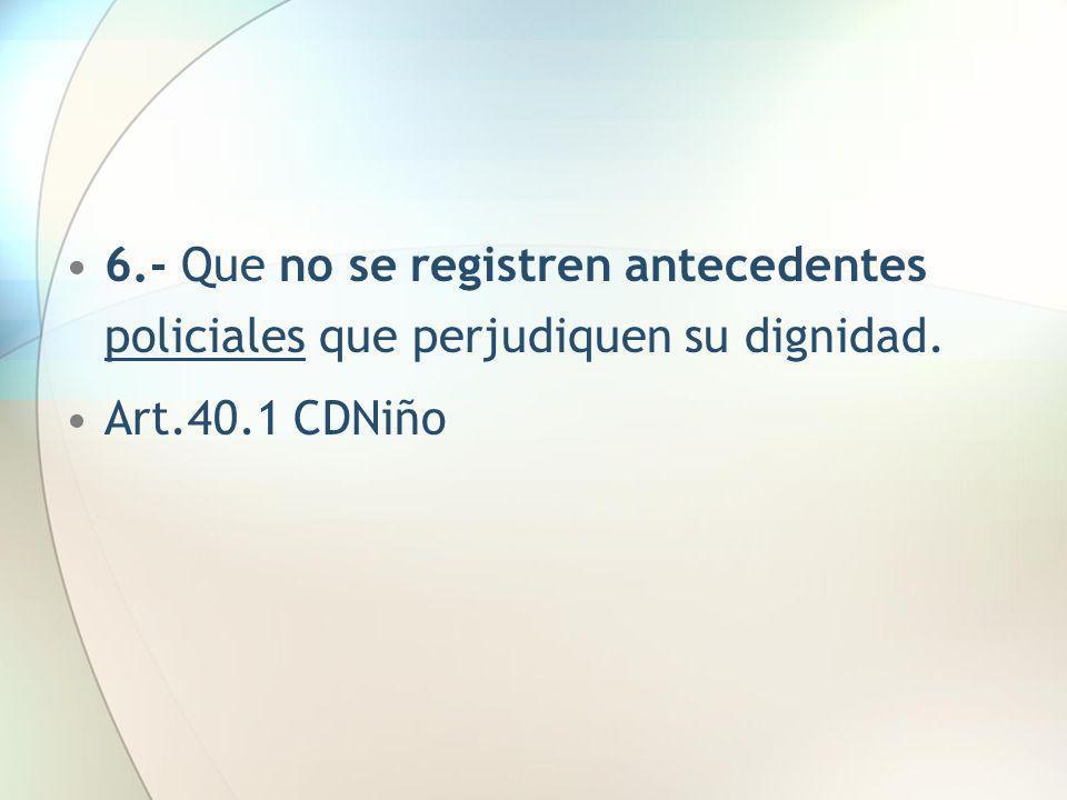 6.- Que no se registren antecedentes policiales que perjudiquen su dignidad. Art.40.1 CDNiño