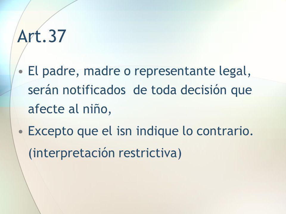 Art.37 El padre, madre o representante legal, serán notificados de toda decisión que afecte al niño, Excepto que el isn indique lo contrario. (interpr