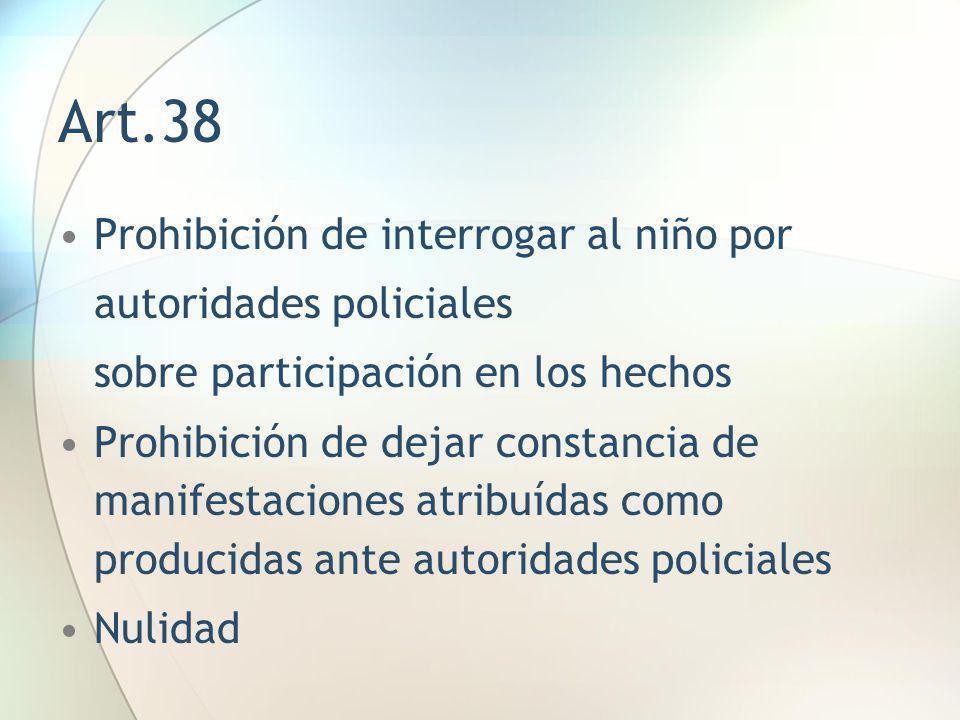 Art.38 Prohibición de interrogar al niño por autoridades policiales sobre participación en los hechos Prohibición de dejar constancia de manifestacion
