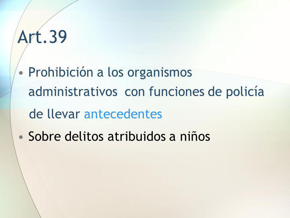 Art.39 Prohibición a los organismos administrativos con funciones de policía de llevar antecedentes Sobre delitos atribuidos a niños