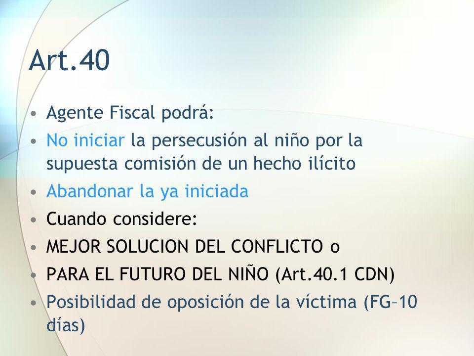 Art.40 Agente Fiscal podrá: No iniciar la persecusión al niño por la supuesta comisión de un hecho ilícito Abandonar la ya iniciada Cuando considere: