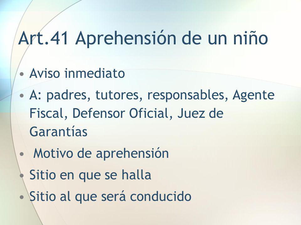 Art.41 Aprehensión de un niño Aviso inmediato A: padres, tutores, responsables, Agente Fiscal, Defensor Oficial, Juez de Garantías Motivo de aprehensi