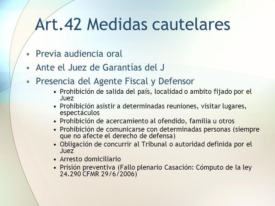 Art.42 Medidas cautelares Previa audiencia oral Ante el Juez de Garantías del J Presencia del Agente Fiscal y Defensor Prohibición de salida del país,